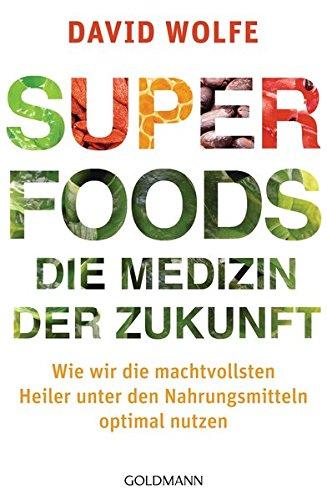 Superfoods - die Medizin der Zukunft: Wie wir die machtvollsten Heiler unter den Nahrungsmitteln optimal nutzen -
